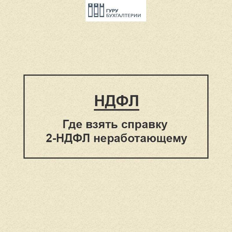 Где неработающему взять справку 2-НДФЛ (налог на доходы физических лиц, получить сведения безработному, документ)