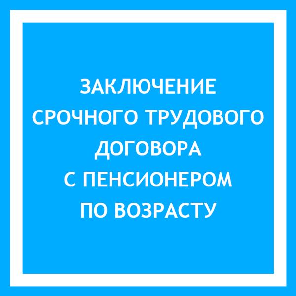 Срочный трудовой договор с пенсионером по возрасту (статья 59 ТК РФ)